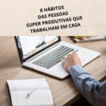8 HÁBITOS DAS PESSOAS SUPER PRODUTIVAS